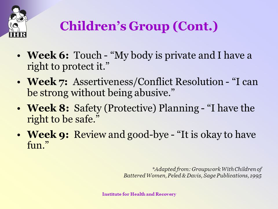 """Children's Group (Cont.) Week 6: Touch - """"My body is private and I have a right to protect it."""" Week 7: Assertiveness/Conflict Resolution - """"I can be"""