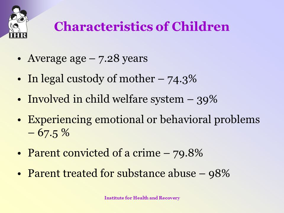 Characteristics of Children Average age – 7.28 years In legal custody of mother – 74.3% Involved in child welfare system – 39% Experiencing emotional