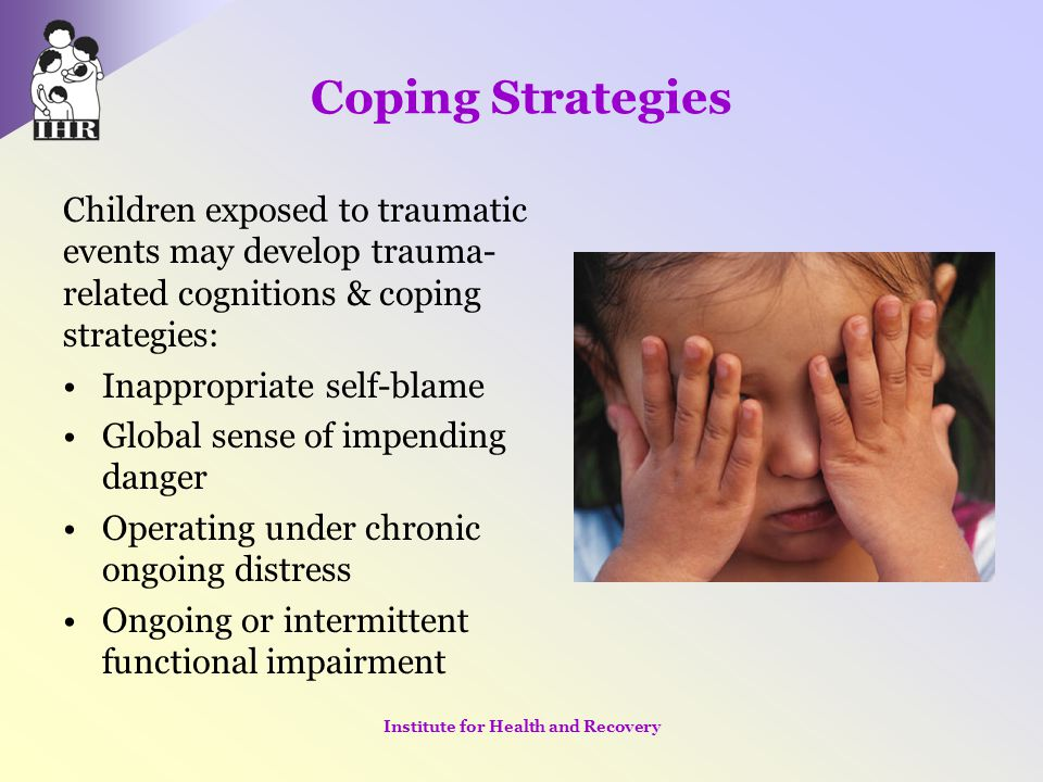 Coping Strategies Children exposed to traumatic events may develop trauma- related cognitions & coping strategies: Inappropriate self-blame Global sen