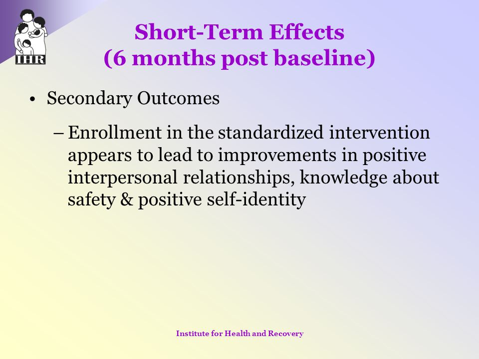Short-Term Effects (6 months post baseline) Secondary Outcomes –Enrollment in the standardized intervention appears to lead to improvements in positiv