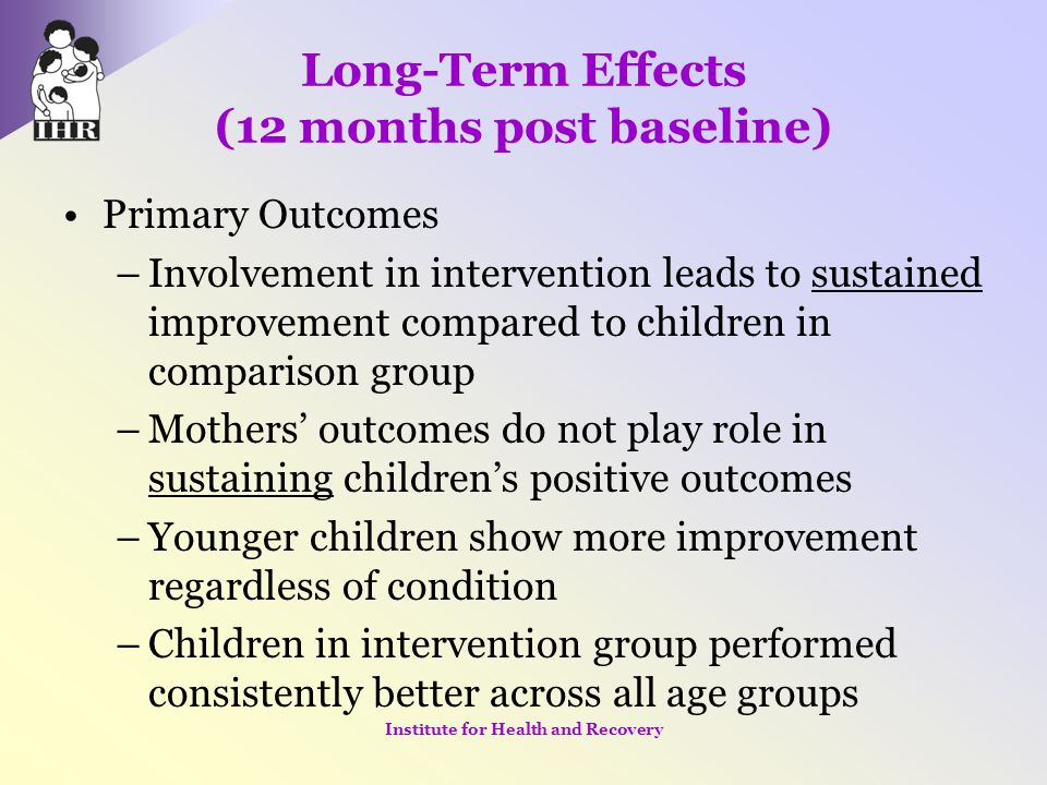 Long-Term Effects (12 months post baseline) Primary Outcomes –Involvement in intervention leads to sustained improvement compared to children in compa