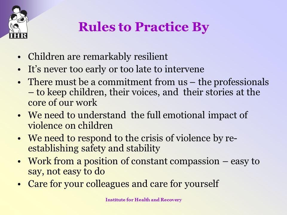 Rules to Practice By Children are remarkably resilient It's never too early or too late to intervene There must be a commitment from us – the professi