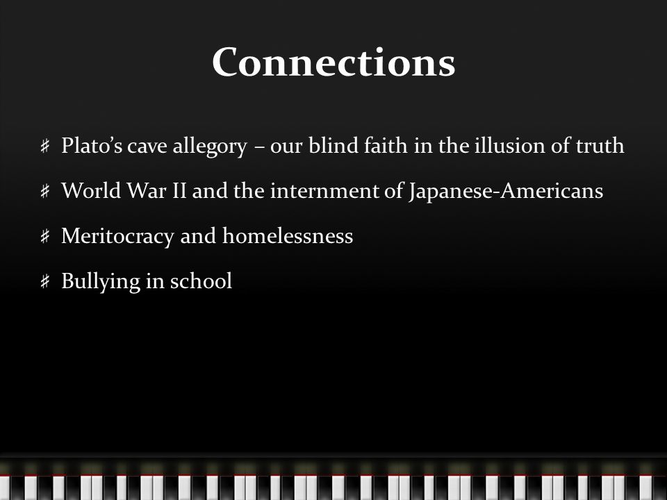 Connections Plato's cave allegory – our blind faith in the illusion of truth World War II and the internment of Japanese-Americans Meritocracy and homelessness Bullying in school