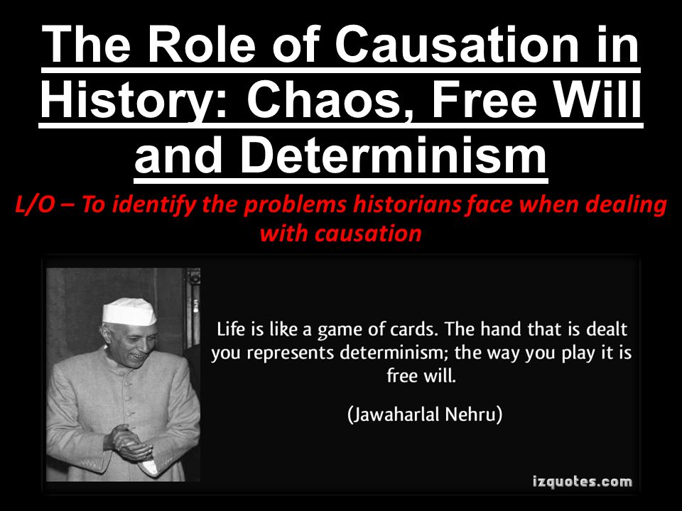 The Role of Causation in History: Chaos, Free Will and Determinism L/O – To identify the problems historians face when dealing with causation
