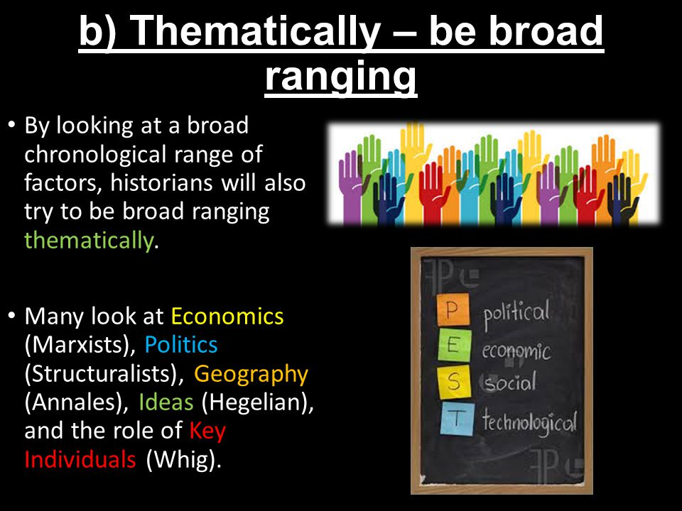 b) Thematically – be broad ranging By looking at a broad chronological range of factors, historians will also try to be broad ranging thematically.