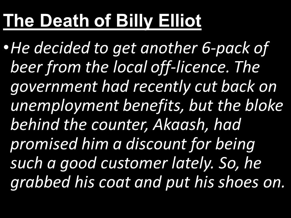 The Death of Billy Elliot He decided to get another 6-pack of beer from the local off-licence.