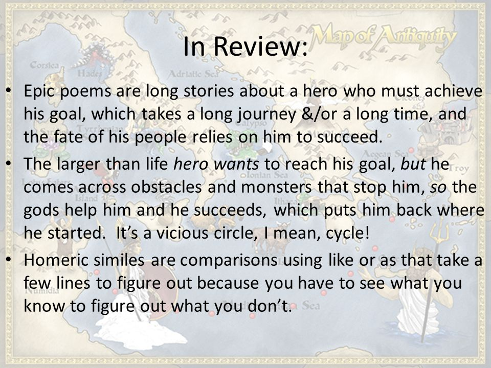 In Review: Epic poems are long stories about a hero who must achieve his goal, which takes a long journey &/or a long time, and the fate of his people relies on him to succeed.