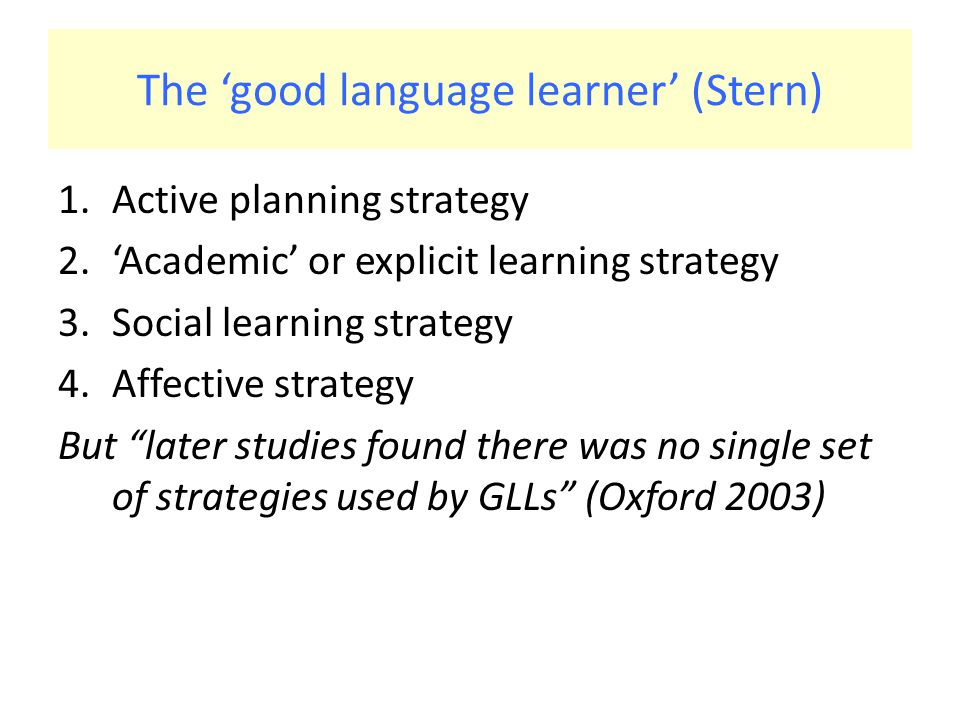 The 'good language learner' (Stern) 1.Active planning strategy 2.'Academic' or explicit learning strategy 3.Social learning strategy 4.Affective strategy But later studies found there was no single set of strategies used by GLLs (Oxford 2003)