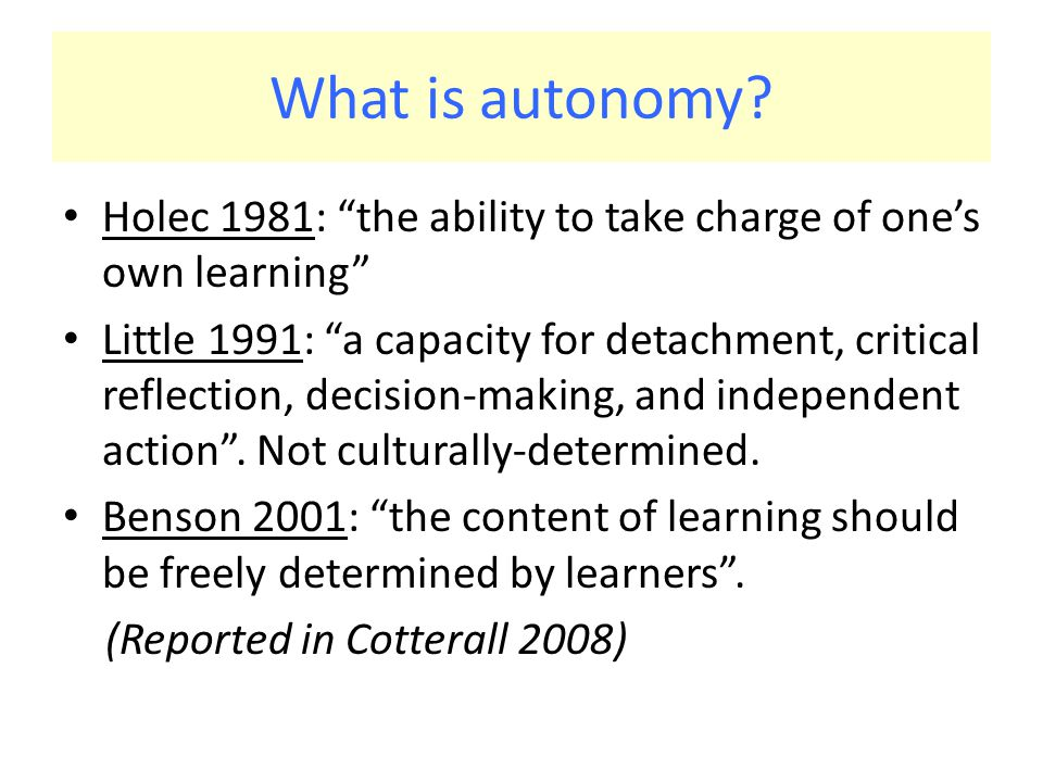 """What is autonomy? Holec 1981: """"the ability to take charge of one's own learning"""" Little 1991: """"a capacity for detachment, critical reflection, decisio"""