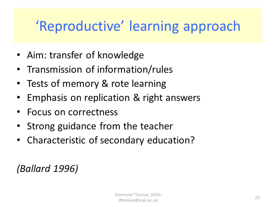 Desmond Thomas, SOAS: dthomas@soas.ac.uk 23 'Reproductive' learning approach Aim: transfer of knowledge Transmission of information/rules Tests of memory & rote learning Emphasis on replication & right answers Focus on correctness Strong guidance from the teacher Characteristic of secondary education.