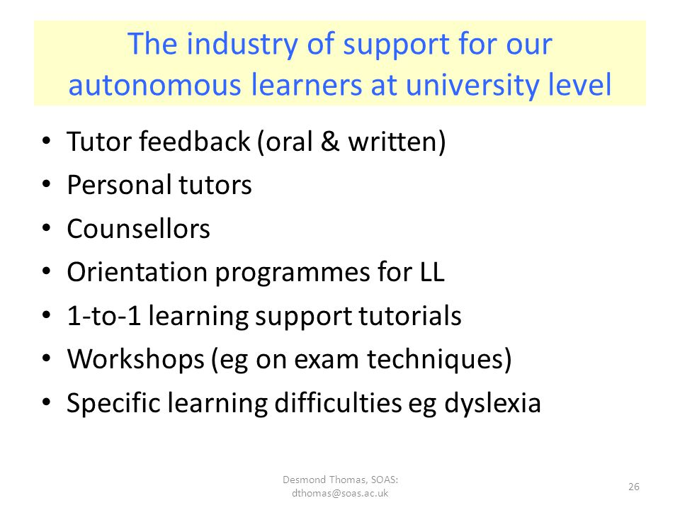Desmond Thomas, SOAS: dthomas@soas.ac.uk 26 The industry of support for our autonomous learners at university level Tutor feedback (oral & written) Personal tutors Counsellors Orientation programmes for LL 1-to-1 learning support tutorials Workshops (eg on exam techniques) Specific learning difficulties eg dyslexia