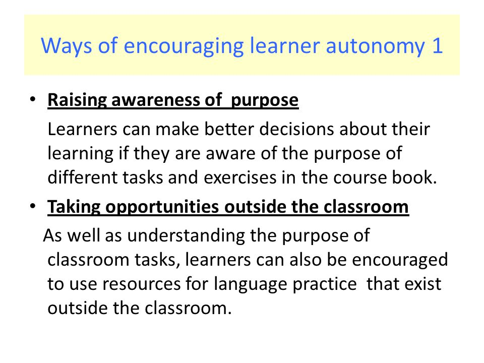 Ways of encouraging learner autonomy 1 Raising awareness of purpose Learners can make better decisions about their learning if they are aware of the purpose of different tasks and exercises in the course book.