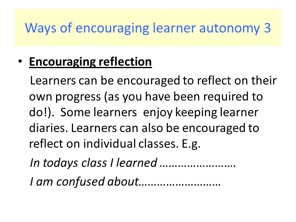 Ways of encouraging learner autonomy 3 Encouraging reflection Learners can be encouraged to reflect on their own progress (as you have been required to do!).