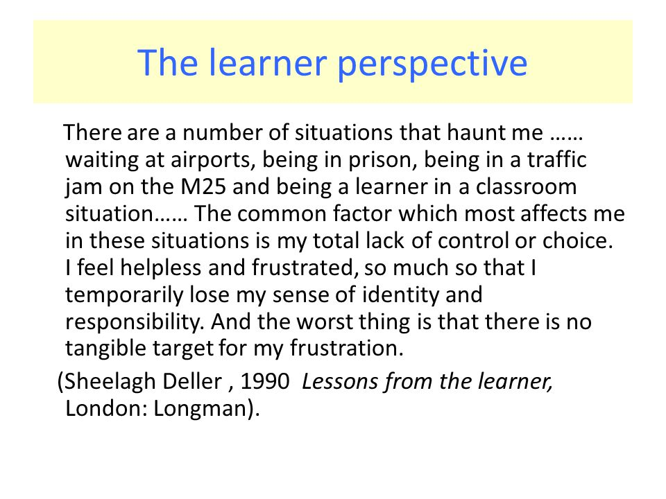 The learner perspective There are a number of situations that haunt me …… waiting at airports, being in prison, being in a traffic jam on the M25 and being a learner in a classroom situation…… The common factor which most affects me in these situations is my total lack of control or choice.