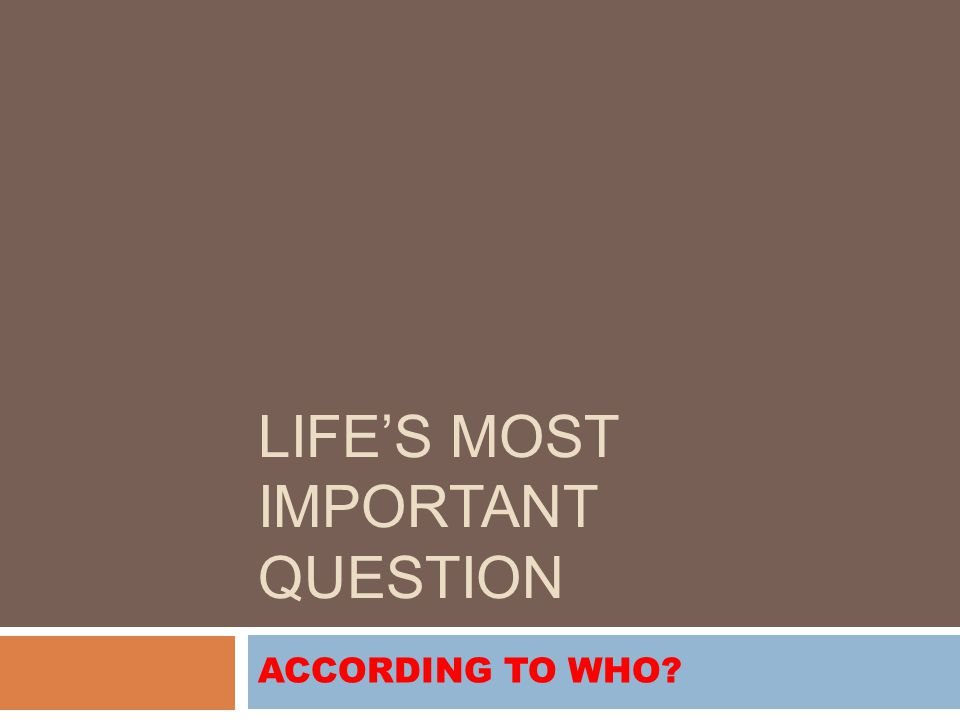 LIFE'S MOST IMPORTANT QUESTION ACCORDING TO WHO