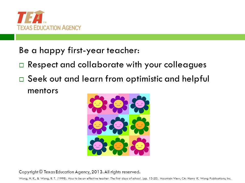 Be a happy first-year teacher:  Respect and collaborate with your colleagues  Seek out and learn from optimistic and helpful mentors Copyright © Texas Education Agency, 2013.