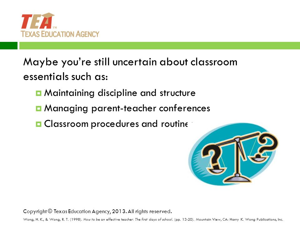 Maybe you're still uncertain about classroom essentials such as:  Maintaining discipline and structure  Managing parent-teacher conferences  Classroom procedures and routines Copyright © Texas Education Agency, 2013.