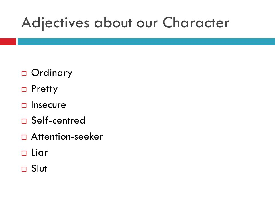 Adjectives about our Character  Ordinary  Pretty  Insecure  Self-centred  Attention-seeker  Liar  Slut