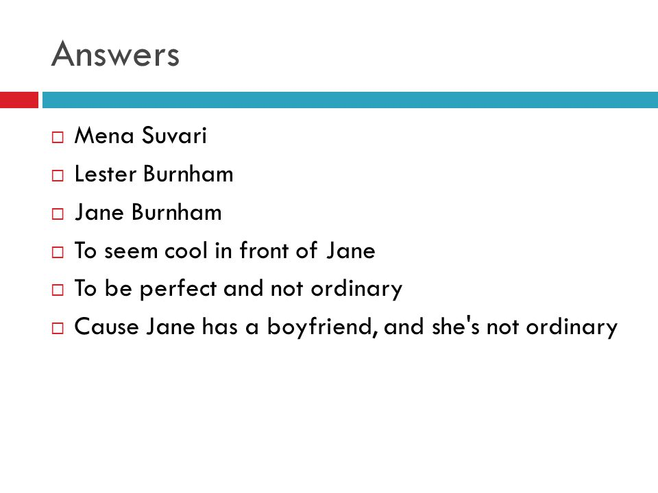 Answers  Mena Suvari  Lester Burnham  Jane Burnham  To seem cool in front of Jane  To be perfect and not ordinary  Cause Jane has a boyfriend, and she s not ordinary