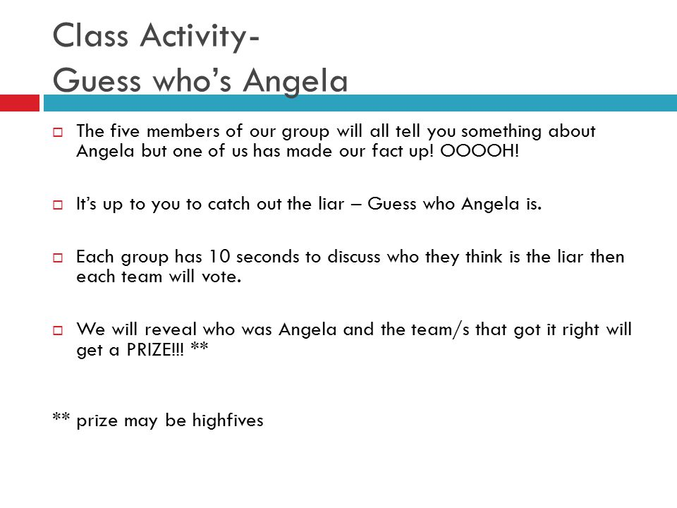 Class Activity- Guess who's Angela  The five members of our group will all tell you something about Angela but one of us has made our fact up! OOOOH!