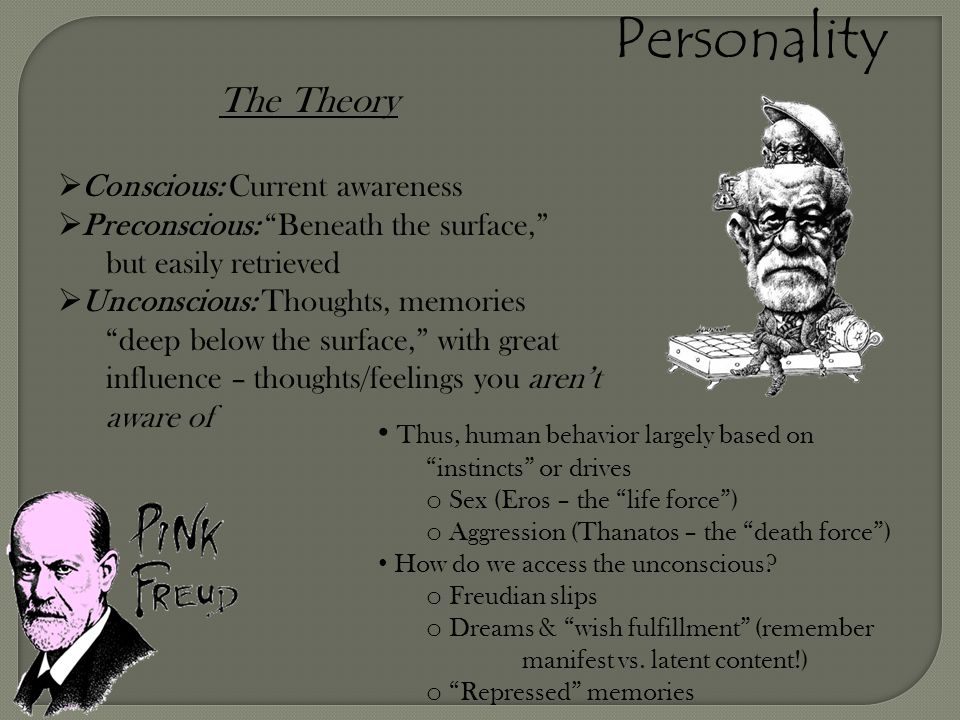 "Personality The Theory  Conscious: Current awareness  Preconscious: ""Beneath the surface,"" but easily retrieved  Unconscious: Thoughts, memories ""d"