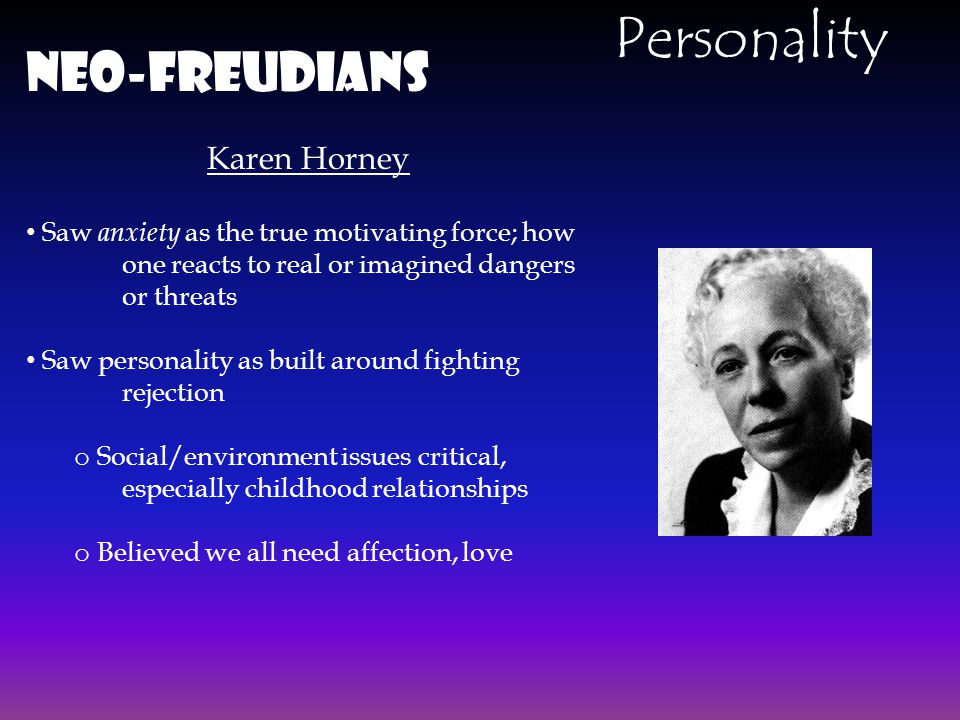 Neo-Freudians Karen Horney Saw anxiety as the true motivating force; how one reacts to real or imagined dangers or threats Saw personality as built ar