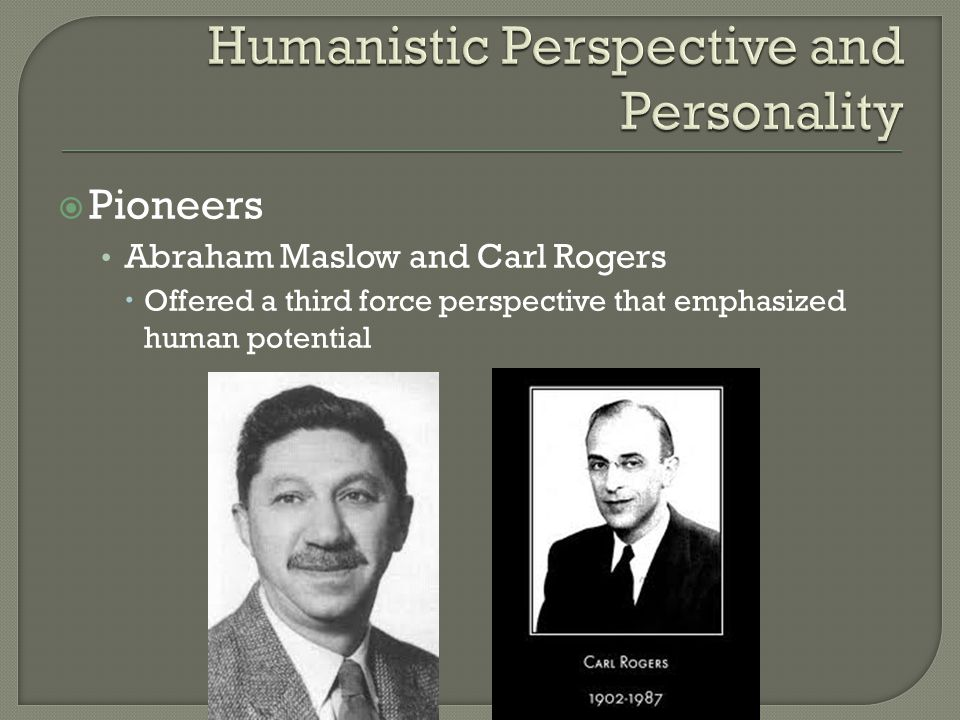 Pioneers Abraham Maslow and Carl Rogers  Offered a third force perspective that emphasized human potential