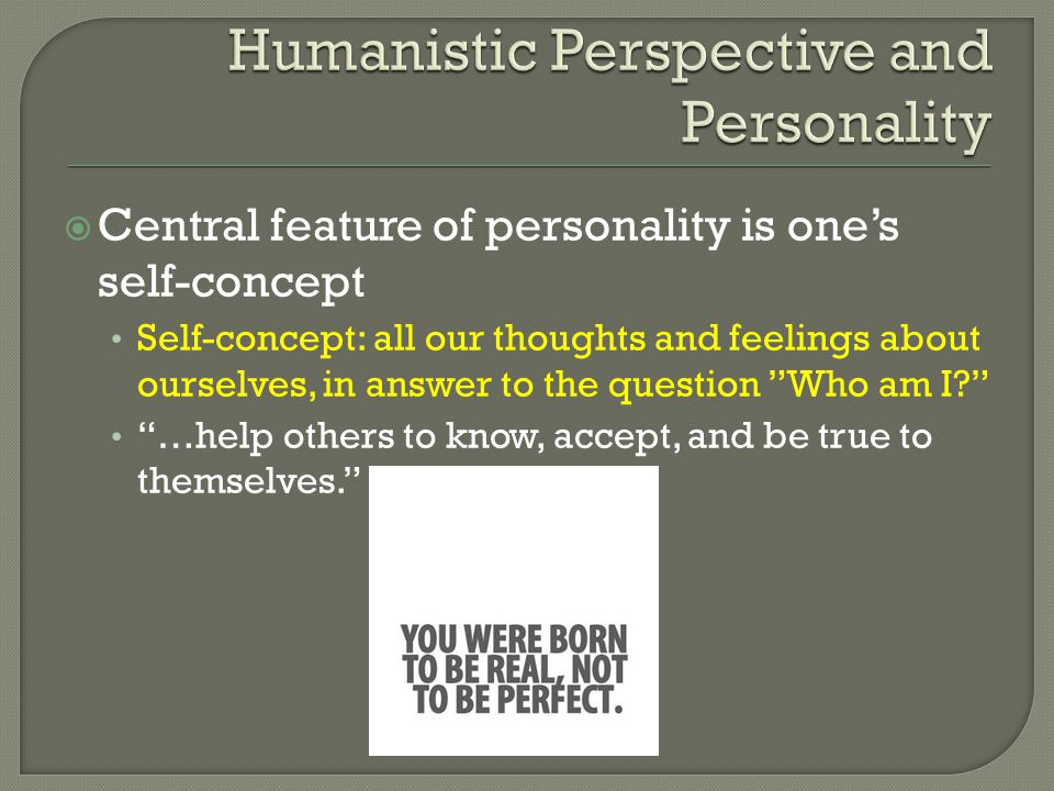 " Central feature of personality is one's self-concept Self-concept: all our thoughts and feelings about ourselves, in answer to the question ""Who am"