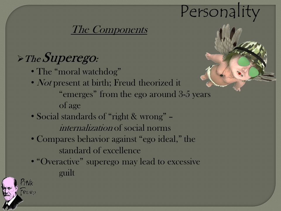 "The Components  The Superego : The ""moral watchdog"" Not present at birth; Freud theorized it ""emerges"" from the ego around 3-5 years of age Social st"