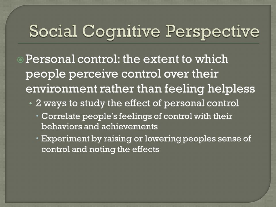  Personal control: the extent to which people perceive control over their environment rather than feeling helpless 2 ways to study the effect of pers