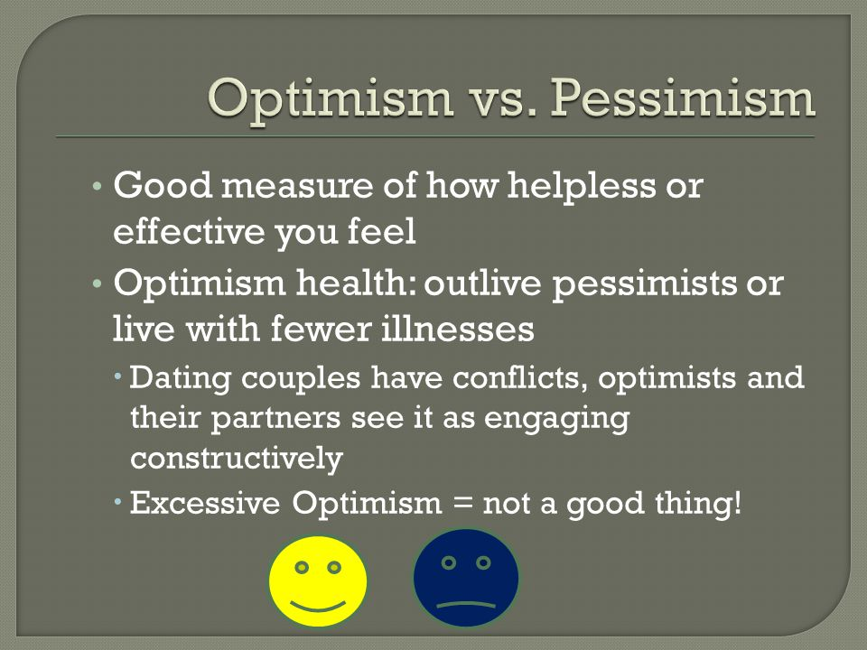 Good measure of how helpless or effective you feel Optimism health: outlive pessimists or live with fewer illnesses  Dating couples have conflicts, o