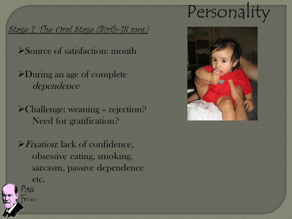 Personality Stage 1: The Oral Stage (Birth-18 mos.)  Source of satisfaction: mouth  During an age of complete dependence  Challenge: weaning – reje