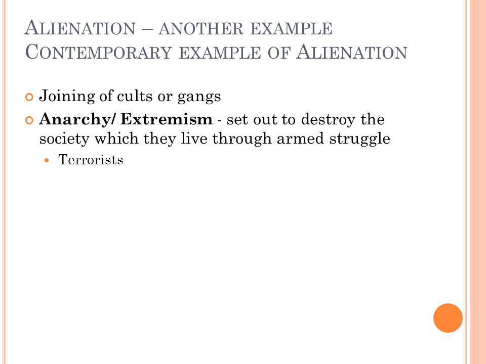 A LIENATION – ANOTHER EXAMPLE C ONTEMPORARY EXAMPLE OF A LIENATION Joining of cults or gangs Anarchy/ Extremism - set out to destroy the society which they live through armed struggle Terrorists