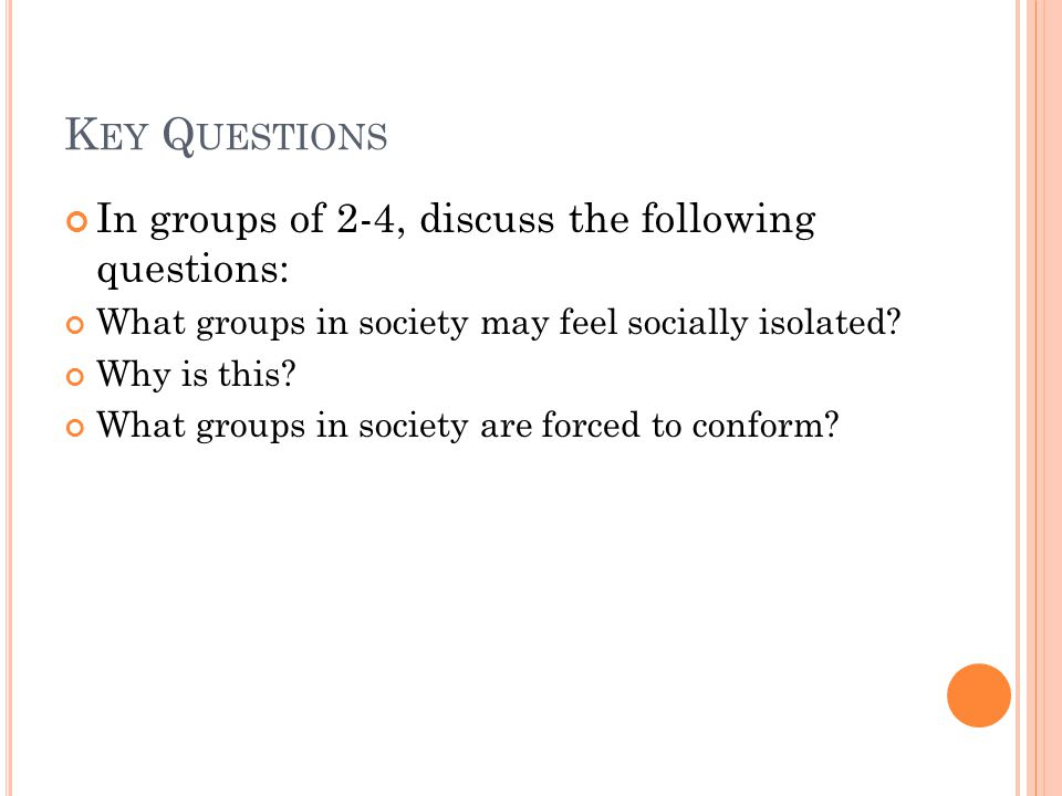 K EY Q UESTIONS In groups of 2-4, discuss the following questions: What groups in society may feel socially isolated.