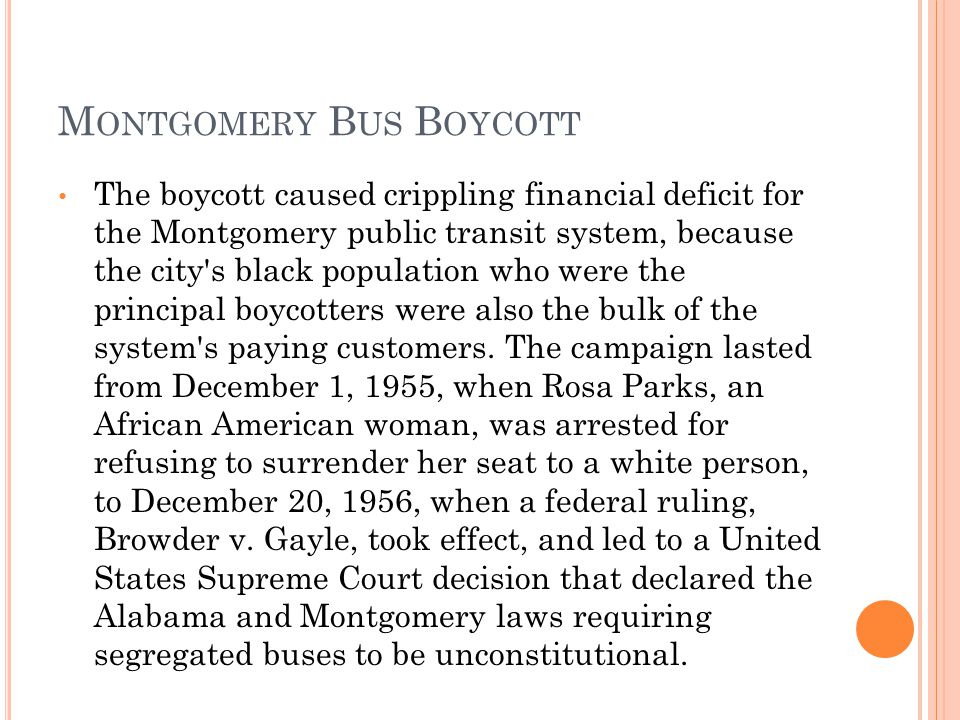 M ONTGOMERY B US B OYCOTT The boycott caused crippling financial deficit for the Montgomery public transit system, because the city s black population who were the principal boycotters were also the bulk of the system s paying customers.