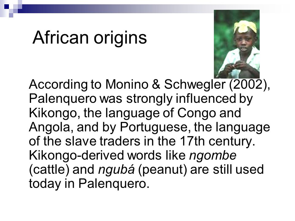 African origins According to Monino & Schwegler (2002), Palenquero was strongly influenced by Kikongo, the language of Congo and Angola, and by Portuguese, the language of the slave traders in the 17th century.
