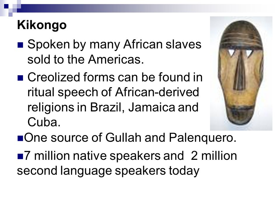 Kikongo Spoken by many African slaves sold to the Americas. Creolized forms can be found in ritual speech of African-derived religions in Brazil, Jama