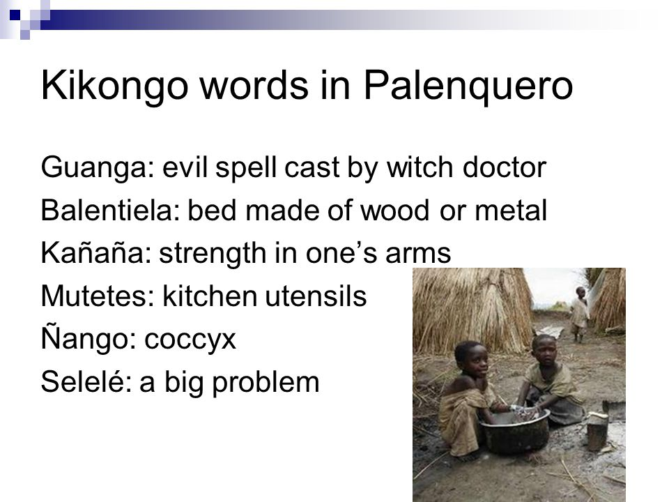Kikongo words in Palenquero Guanga: evil spell cast by witch doctor Balentiela: bed made of wood or metal Kañaña: strength in one's arms Mutetes: kitc