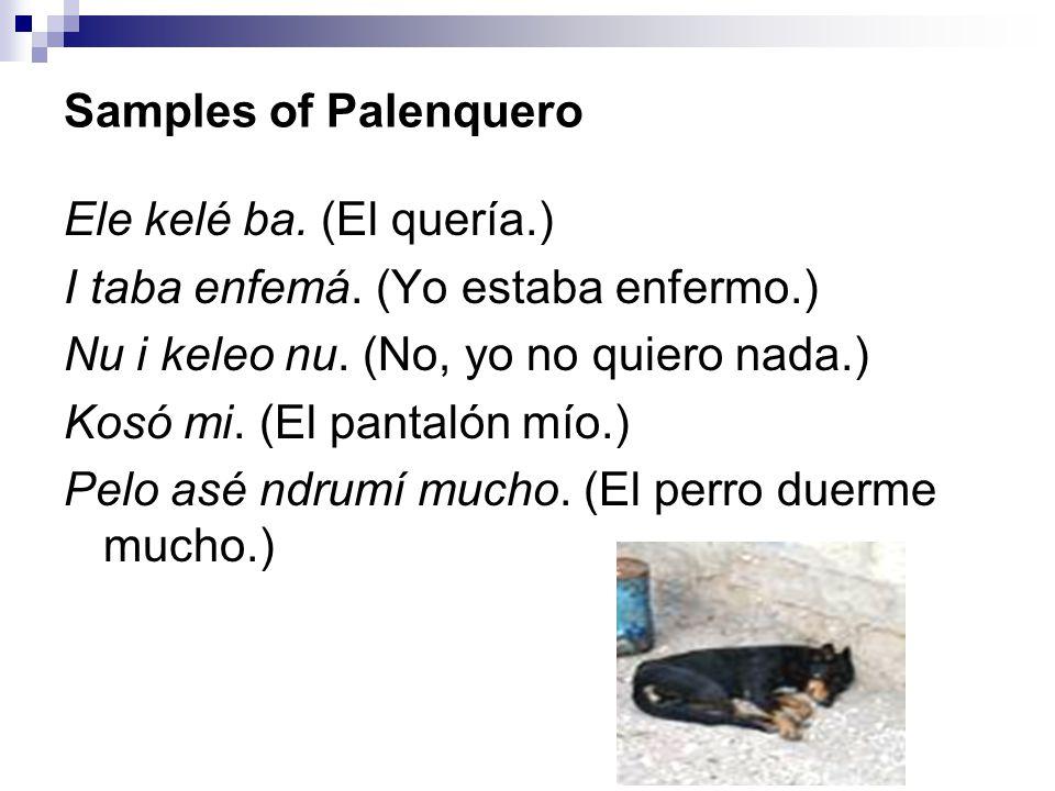 Samples of Palenquero Ele kelé ba. (El quería.) I taba enfemá. (Yo estaba enfermo.) Nu i keleo nu. (No, yo no quiero nada.) Kosó mi. (El pantalón mío.