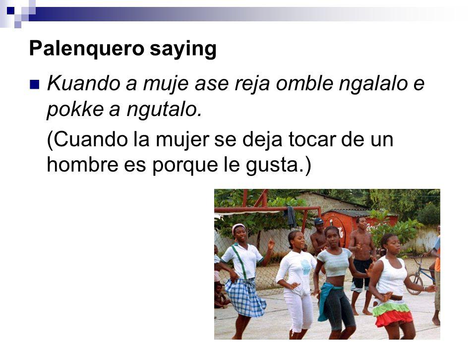 Palenquero saying Kuando a muje ase reja omble ngalalo e pokke a ngutalo. (Cuando la mujer se deja tocar de un hombre es porque le gusta.)