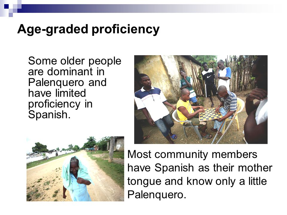 Age-graded proficiency Some older people are dominant in Palenquero and have limited proficiency in Spanish.