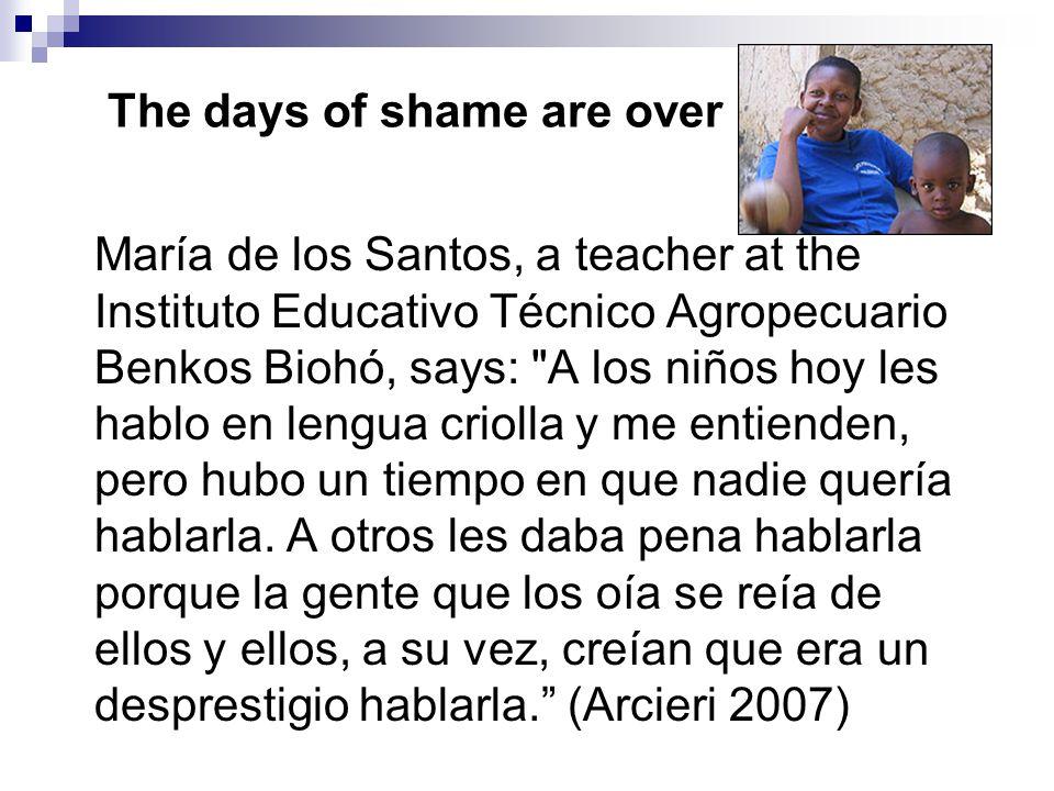 The days of shame are over María de los Santos, a teacher at the Instituto Educativo Técnico Agropecuario Benkos Biohó, says: A los niños hoy les hablo en lengua criolla y me entienden, pero hubo un tiempo en que nadie quería hablarla.