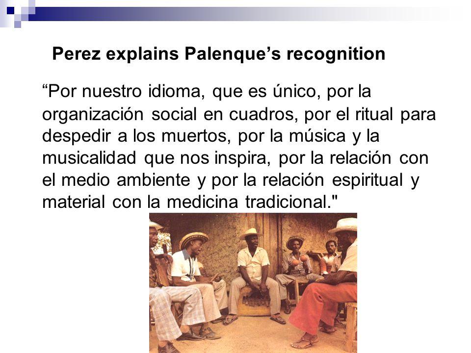 Perez explains Palenque's recognition Por nuestro idioma, que es único, por la organización social en cuadros, por el ritual para despedir a los muertos, por la música y la musicalidad que nos inspira, por la relación con el medio ambiente y por la relación espiritual y material con la medicina tradicional.