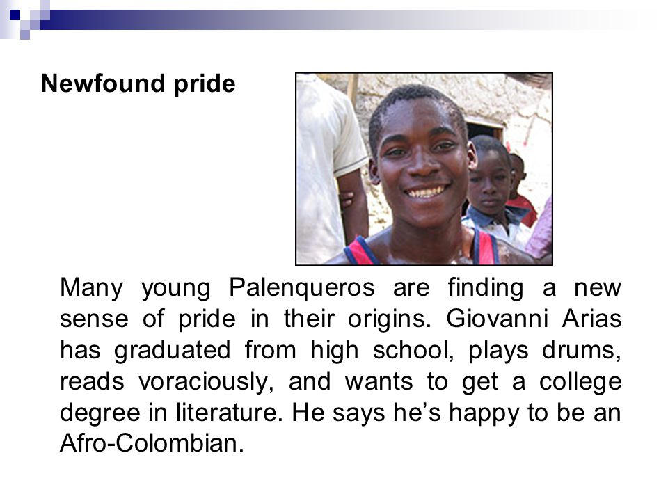 Newfound pride Many young Palenqueros are finding a new sense of pride in their origins. Giovanni Arias has graduated from high school, plays drums, r