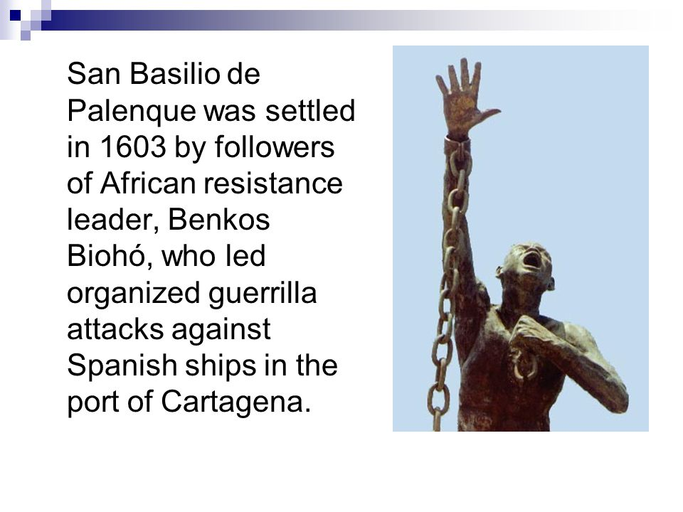 San Basilio de Palenque was settled in 1603 by followers of African resistance leader, Benkos Biohó, who led organized guerrilla attacks against Spanish ships in the port of Cartagena.