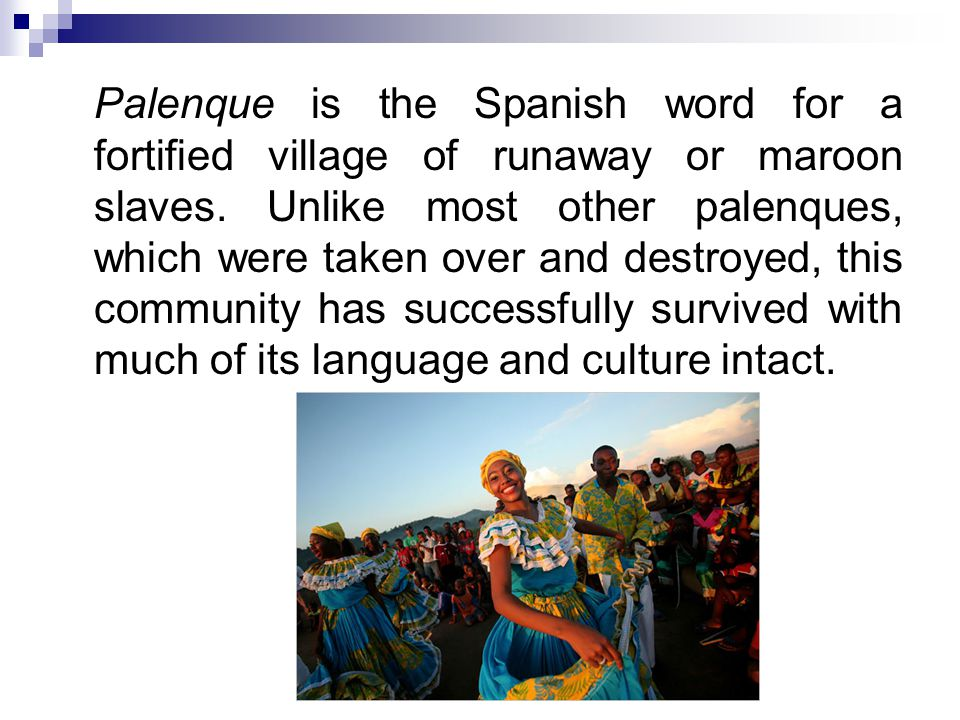 Palenque is the Spanish word for a fortified village of runaway or maroon slaves.