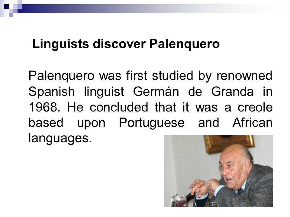 Linguists discover Palenquero Palenquero was first studied by renowned Spanish linguist Germán de Granda in 1968. He concluded that it was a creole ba