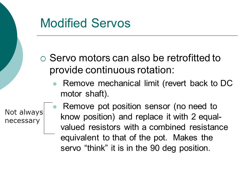 Modified Servos  Servo motors can also be retrofitted to provide continuous rotation: Remove mechanical limit (revert back to DC motor shaft). Remove