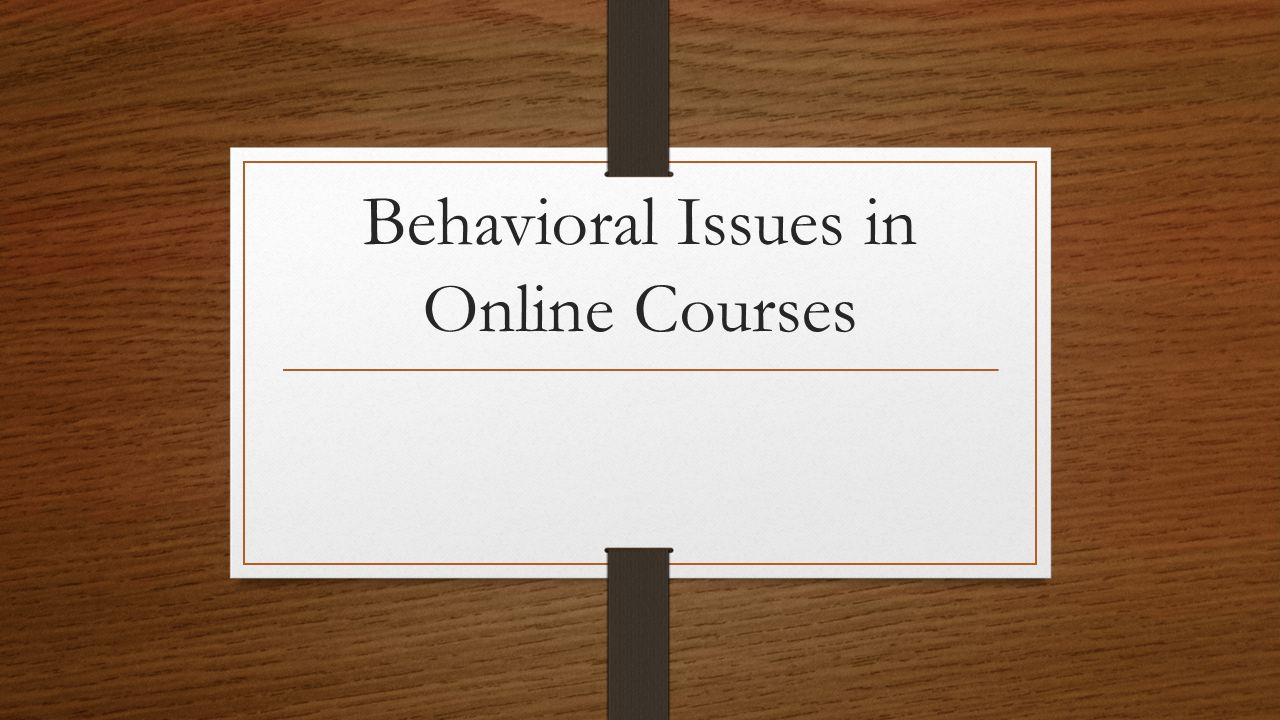 Learning Outcomes In this session, you will: Participate in group activities and offer suggestions for managing a variety of behavioral issues in the online classroom.