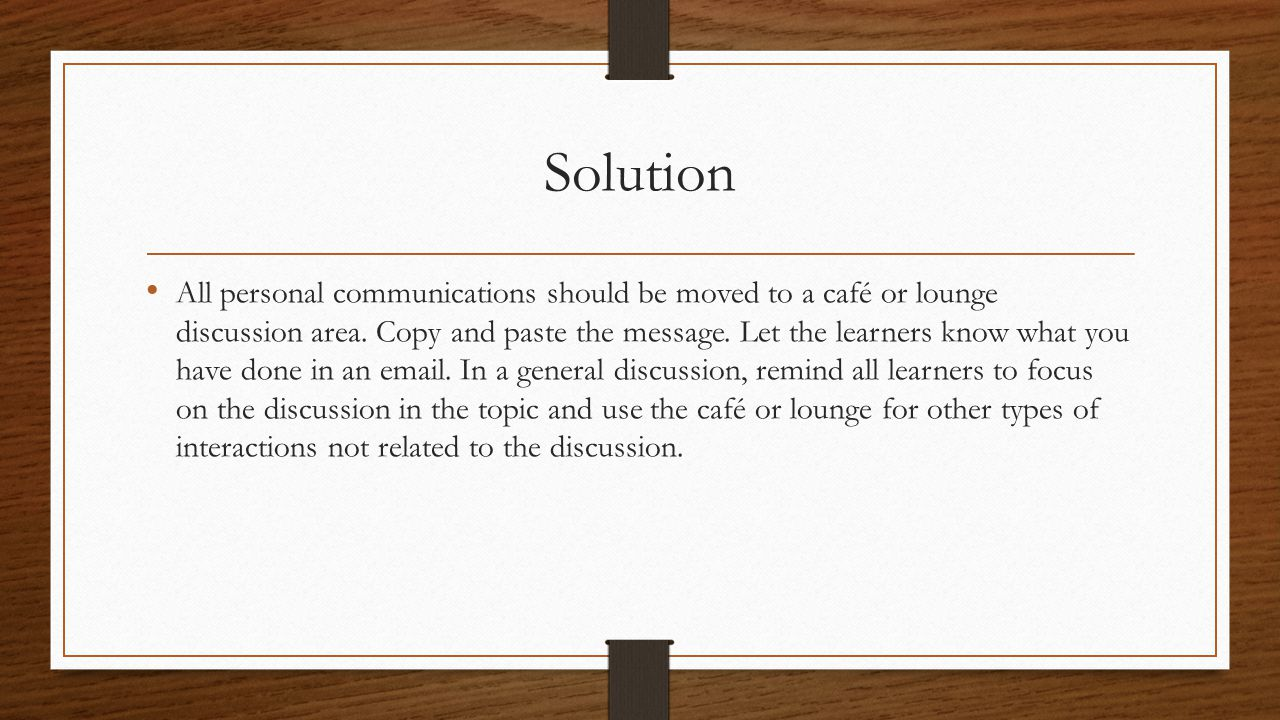Solution All personal communications should be moved to a café or lounge discussion area.